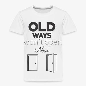 Old Ways won't open new doors - Toddler Premium T-Shirt