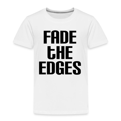 Fade the Edges - Toddler Premium T-Shirt