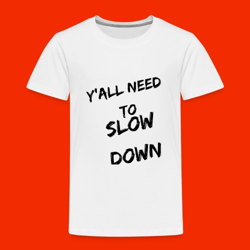 Y'all Need To Slow Down - Toddler Premium T-Shirt