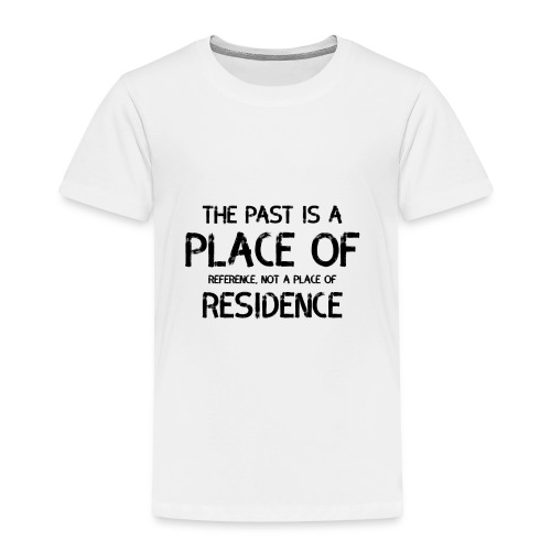 The Past Is A Place Of Reference Not Residence - Toddler Premium T-Shirt