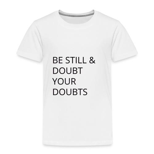 Be Still & Doubt Your Doubts - Toddler Premium T-Shirt