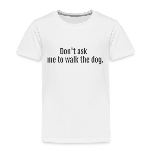 Don't Ask Me To Walk The Dog - Toddler Premium T-Shirt