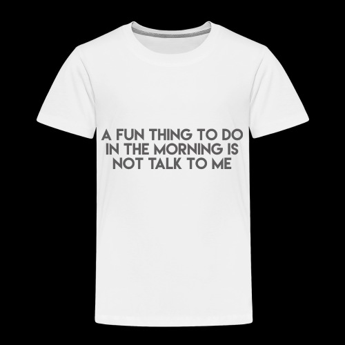 A Fun Thing To Do In The Morning Is Not Talk To Me - Toddler Premium T-Shirt