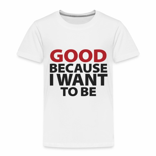 Good Because I Want To Be - Toddler Premium T-Shirt