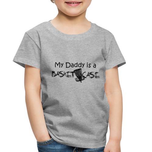 My Daddy is a Basket Case - Toddler Premium T-Shirt