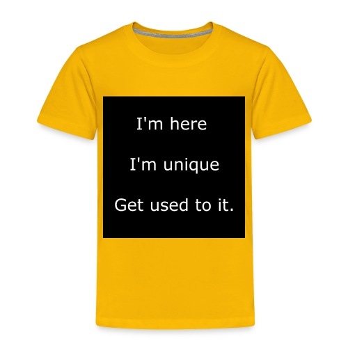 I'M HERE, I'M UNIQUE, GET USED TO IT. - Toddler Premium T-Shirt