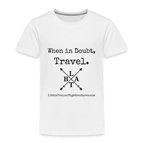 When In Doubt, Travel ~ LTBA - Toddler Premium T-Shirt