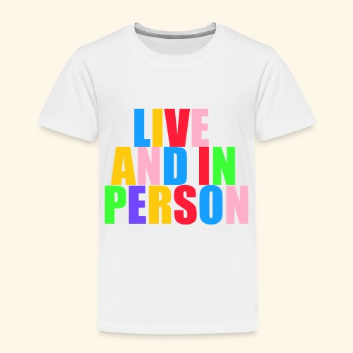 live and in person - Toddler Premium T-Shirt