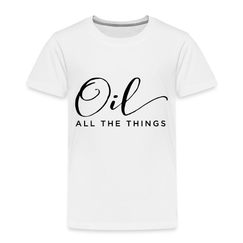 Oil All The Things - Toddler Premium T-Shirt