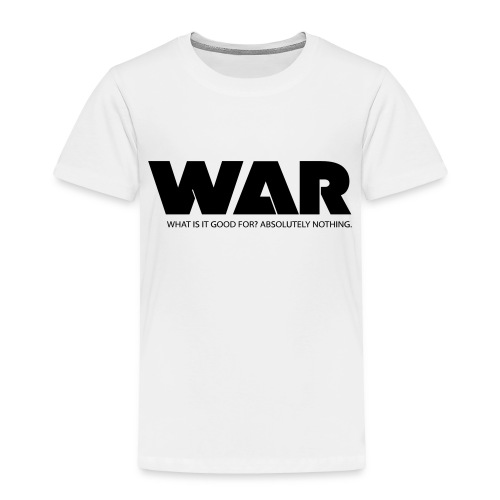 WAR -- WHAT IS IT GOOD FOR? ABSOLUTELY NOTHING. - Toddler Premium T-Shirt