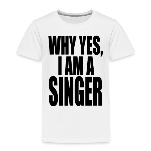 WHY YES I AM A SINGER - Toddler Premium T-Shirt