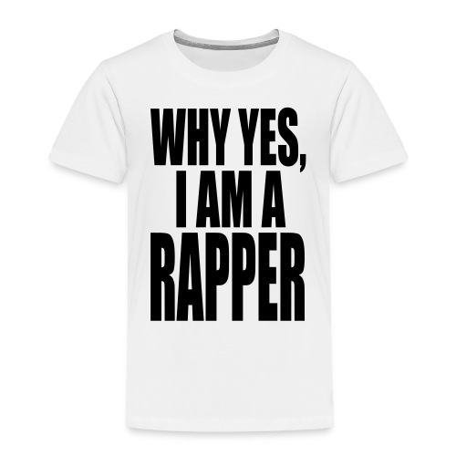 WHY YES I AM A RAPPER - Toddler Premium T-Shirt
