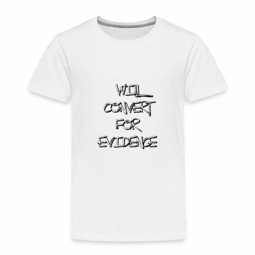 Will Convert for Evidence - Toddler Premium T-Shirt