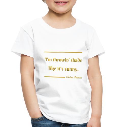 I M THROWIN SHADE GOLD - Toddler Premium T-Shirt