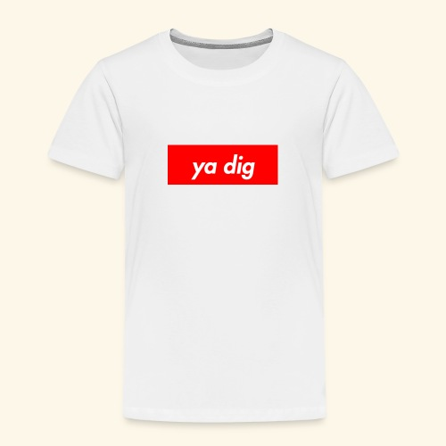 ya dig - Toddler Premium T-Shirt