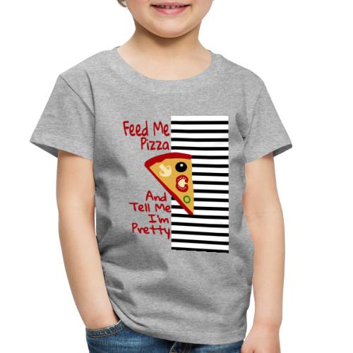 Feed Me Pizza And Tell Me I´m Pretty - Toddler Premium T-Shirt
