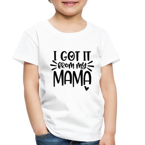 I Got It From My Mama - Toddler Premium T-Shirt
