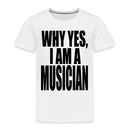 WHY YES I AM A MUSICIAN - Toddler Premium T-Shirt
