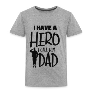 I have a hero. I call him Dad - Toddler Premium T-Shirt