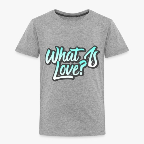 What Is Love? - Toddler Premium T-Shirt