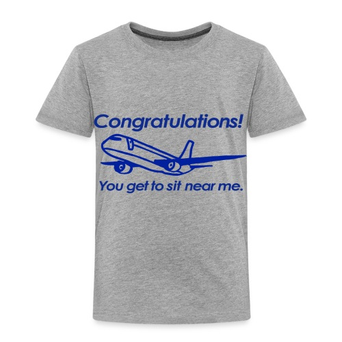 Congratulations! You get to sit near me. - Toddler Premium T-Shirt