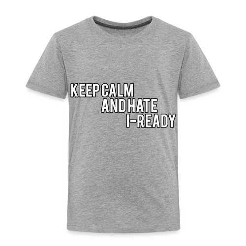KEEP CALM AND HATE I-READY - Toddler Premium T-Shirt