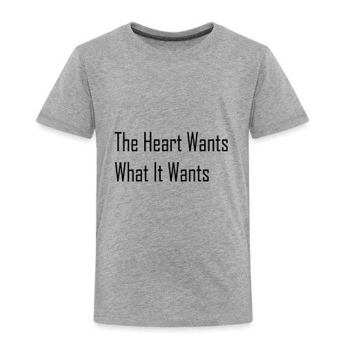 The Heart Wants What It Wants T-Shirt - Toddler Premium T-Shirt