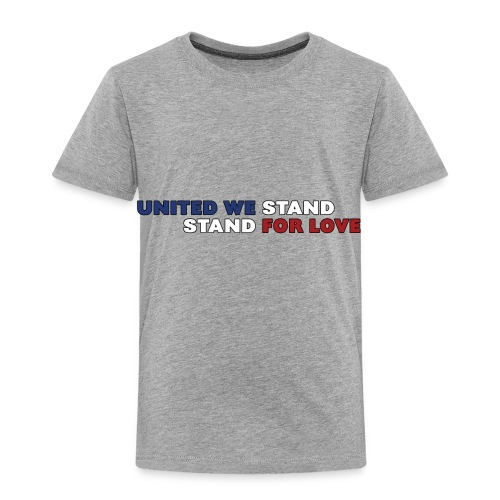 United We Stand. Stand For Love. - Toddler Premium T-Shirt