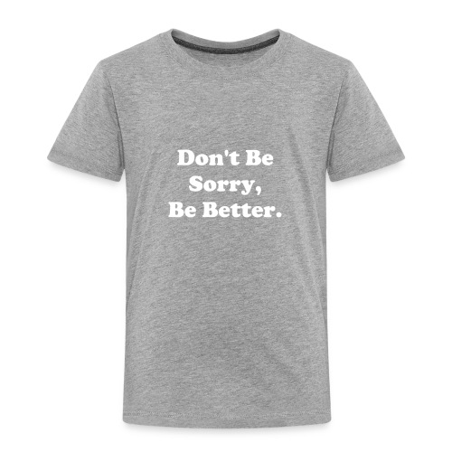 Don't Be Sorry, Be Better - Toddler Premium T-Shirt