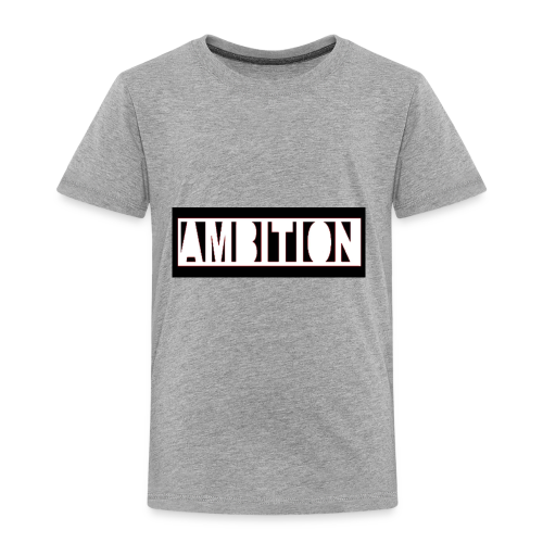 Ambition - Toddler Premium T-Shirt