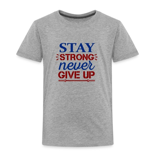 Stay Strong Never Give Up - Toddler Premium T-Shirt