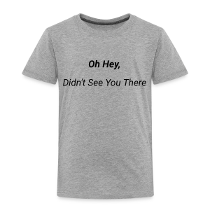 Oh Hey, Didn't See You There - Toddler Premium T-Shirt