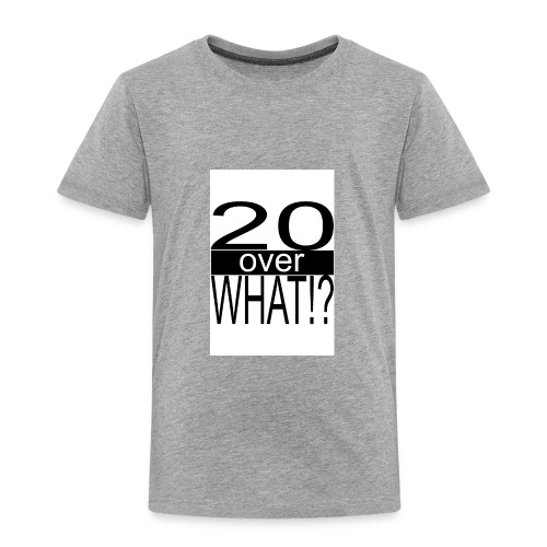 20 over WHAT Poster B W - Toddler Premium T-Shirt