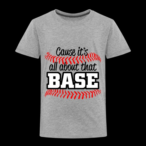 all about that base - Toddler Premium T-Shirt