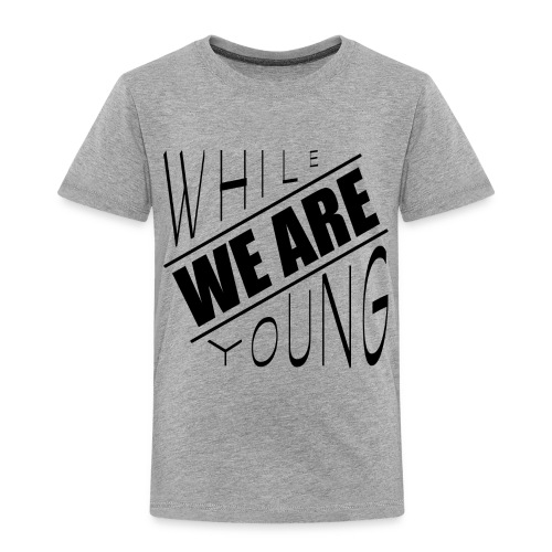 While we are young - Toddler Premium T-Shirt