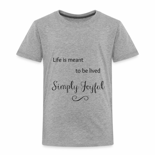 Live is Meant to be Lived Simply Joyful - Toddler Premium T-Shirt