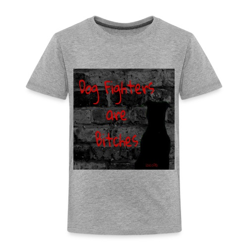 Dog Fighters are Bitches wall - Toddler Premium T-Shirt