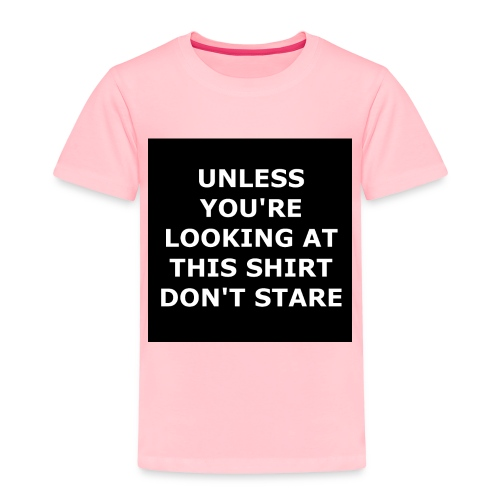UNLESS YOU'RE LOOKING AT THIS SHIRT, DON'T STARE - Toddler Premium T-Shirt