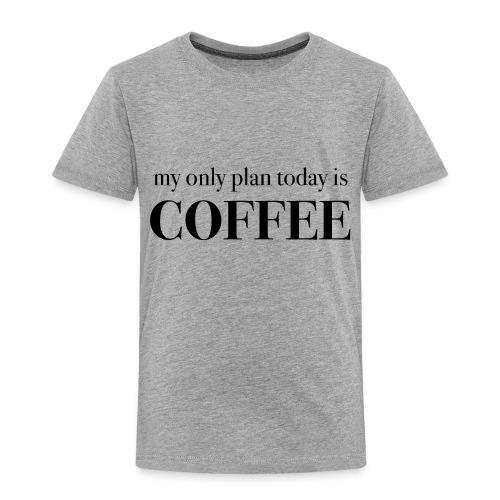 my only plan for today is COFFEE - Tee - Toddler Premium T-Shirt