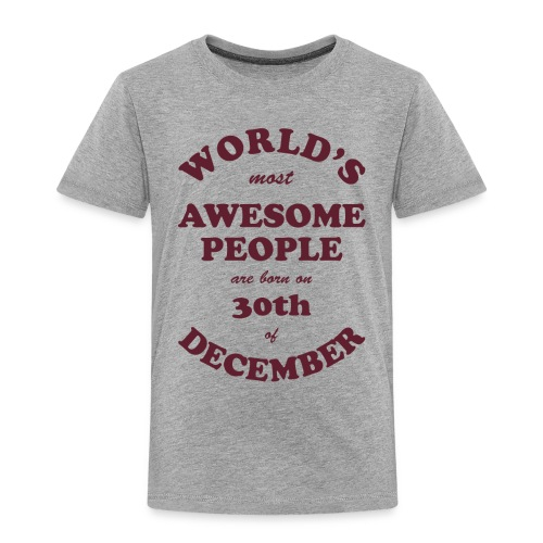Most Awesome People are born on 30th of December - Toddler Premium T-Shirt