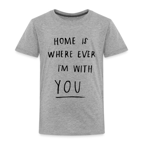 Home is where ever im with you - Toddler Premium T-Shirt