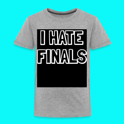 I HATE FINALS - Toddler Premium T-Shirt