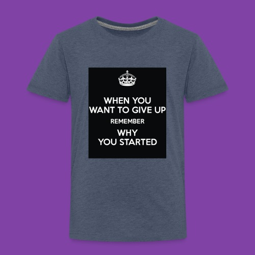 when-you-want-to-give-up-remember-why-you-started- - Toddler Premium T-Shirt