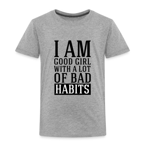 i am good girl with a lot of bad habits - Toddler Premium T-Shirt