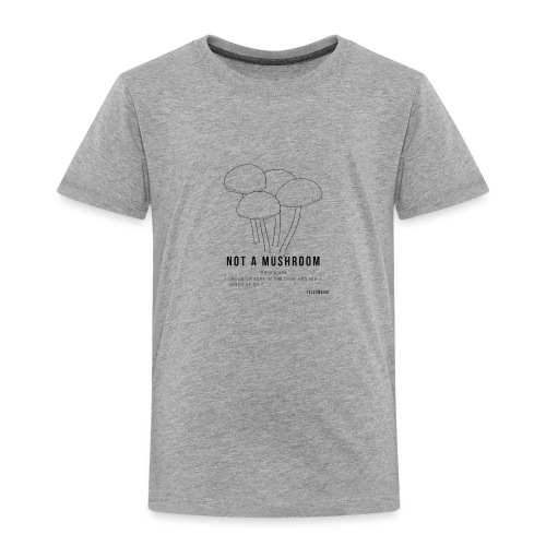 Not a Mushroom - Kept in the dark and fed shit - Toddler Premium T-Shirt