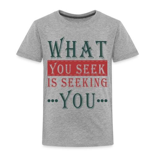What you seek - is seeking you - Toddler Premium T-Shirt