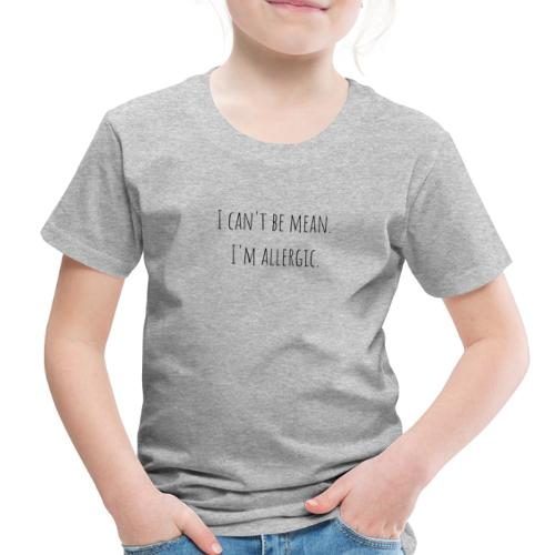 I can't be mean. I'm allergic - Toddler Premium T-Shirt