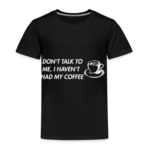 Don't TalkTo Me I Haven't Had My Coffee Apparel - Toddler Premium T-Shirt