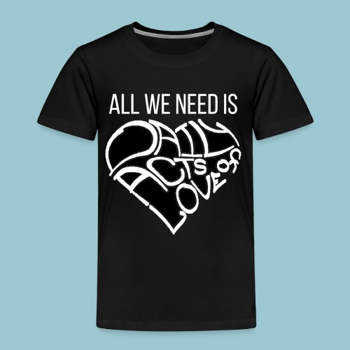 ALL WE NEED IS - Dark Shirt - Toddler Premium T-Shirt
