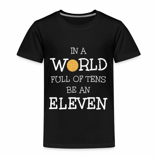 In A World Full Of Tens Be An Eleven T-Shirt - Toddler Premium T-Shirt